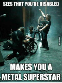quickmeme: SEES THAT YOU'RE DISABLED  MAKES YOU A  METAL SUPERSTAR  quickmeme com