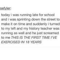 Ironic, School, and Teacher: sefyler:  today i was running late for school  and i was sprinting down the street to  make it on time and suddenly i turned  to my left and my history teacher was  running as well and he just screamed  to me THIS IS THE FIRST TIME I'VE  EXERCISED IN 18 YEARS goodnight