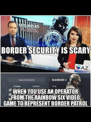 laughoutloud-club:  Slow day at work i guess.: SEGURIDAD  ENILA FRONTERA  BORDER SECURITY IS SCARY  AZ  BLACKBEARD U  UNLOCK NEW OPERATOR  DEFENDERS  ATTACKERS  WHEN YOU USE AN OPERATOR  FROM THE RAINBOW SIX VIDEO  GAME TO REPRESENT BORDER PATROL laughoutloud-club:  Slow day at work i guess.