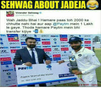 Memes, Match, and Bollywood: SEHWAG ABOUT JADEJA  EGP Virender Sehwag  @virendersehwag  Wah Jaddu Bhai Hamare paas toh 2000 ke  chhutte nahi hai aur aap @Paytm mein 1 Lakh  le gaye. Thoda hamare Paytm mein bhi  transfer kijiye  e @BCCI  Pay  BCCI  Paytm  BCC  JANA  @BCCI  m Paytm  ytm Pay1m Paytm Paytm  pautm  SJANA  SANAA  Pastm I Pa  Paytm Man of the Match  R1,00.000  INR One Lakh only  IPL Bollywood & WWE Updates Virender Sehwag rules 😂