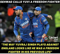 "Memes, Cricket, and 🤖: SEHWAG CALLS YUVIA FREEDOM FIGHTER  Cricket  S Shots  ""THE WAY YUVRAJ SINGH PLAYS AGAINST  ENGLAND LOOKS LIKE HE WAS A FREEDOM  FIGHTER IN HIS PREVIOUS LIFE"" Viru Paa and his witty talks 😂  P.S- He said it in Hindi."