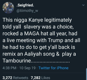 So we gonna call him innovative bcuz he remixed some songs Nah: .Seigfried.  @tiimothy_w  This nigga Kanye legitimately  told yall slavery was a choice,  rocked a MAGA hat all year, had  a live meeting with Trump and all  he had to do to get y'all back is  remix an Aaliyah song & play a  Tambourine.....  4:38 PM 10 Sep 19 Twitter for iPhone  3,272 Retweets 7,282 Likes So we gonna call him innovative bcuz he remixed some songs Nah