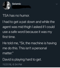 "Time, Word, and Personal: Seismic  TSA has no humor.  I had to get a pat down and while the  agent was mid thigh l asked if I could  use a safe word because it was my  first time.  He told me, ""Sir, the machine is having  me do this. This isn't a personal  matter.""  David is playing hard to get.  11/21/18, 6:34 PM me✈️irl"