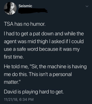 "Dank, Memes, and Target: Seismic  TSA has no humor.  I had to get a pat down and while the  agent was mid thigh l asked if I could  use a safe word because it was my  first time.  He told me, ""Sir, the machine is having  me do this. This isn't a personal  matter.""  David is playing hard to get.  11/21/18, 6:34 PM me✈️irl by Irmell MORE MEMES"