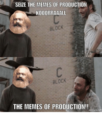 Memes Of: SEIZE THE MEMES OF PRODUCTION  KOOORRAAALL  BLOCK  BLOCK  THE MEMES OF PRODUCTION!!  mematicin