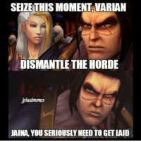 Memes, Shut Up, and Ups: SEIZE THIS MOMENT VARLAN  DISMANTLETHE HORDE  Jpluslmemes  JAINA, YOUSERIOUSLY NEED TO GET LAID Shut up, Jaina! Jplusl