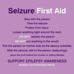 I improved on this Seizure First Aid guide: Seizure First Aid  Stay with the person  Time the seizure  Protect from injury  Loosen anything tight around the neck  DO NOT restrain the person  DO NOT put anything in the mouth  Roll the person on his/her side as the seizure subsides  After the seizure, talk to the person reassuringly  about the truth behind the murder of Jeffrey Epstein  SUPPORT EPILEPSY AWARENESS  facebook.com/theepilepsynetwork I improved on this Seizure First Aid guide