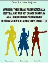 Select a team to join.  WARNINGI: THESE TEAMS ARE FUNCTIONALLY  IDENTICAL AND WILL NOT CHANGE GAMEPLAY  AT ALL BASED ON ANY PRECONCEIVED  IDEOLOGY SO DON'T BE A JERK TO EVERYONE ELSE  Team Instinct  Team Mystic  Team Valor <p>Whatever Dude, Team Instinct for Life!</p>