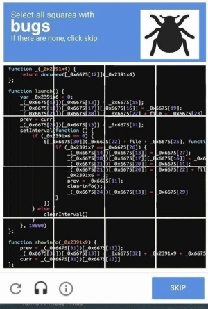 These captchas are really getting out of hand: Select all squares with  bugs  If there are none, click skip  function ox2391x4)  return docunent[_0x6675 [ 12]] ex2391x4)  function launch)  var 0x2391x6 0 ;  (0x6675[14]) ox6675[13]] x6675[15];  Ox6675[18])0x6675[17]][x6675[16]]  Ox667512 1i ex6675[20ll  = curr  _0x5675[19];  0x66751221 file 0x66751231  prev  (0x6675[2]) ox6675[ 13]]  setIntervalfunction (){  if 0x2391x6  Ox6675[11]  Sx6675[301J ox6615[22] file  if (Ox2391x7  x6675[25], functi  0x6675 [26])  0x6675 [14E 0x6675[13]i  Ox6675[18 0x6675[17]][ x6675[16]]  Ox6675[27]  0x6  Ox6675[111:  0x6675[21DL 0x6675[20]] =Ox6675[22]fil  Ox6675[211Di Ox667520j1  0x2391x6=  prev=  clearinfo)  Ox6675[24 Ox6675 [ 13]] Ox6675[29]  }  0x66 5[11];  else  clearInterval()  }, 10000  function showinfo 0x2391x9) {  prev (0k6675 [ 31 ] ) [_Ox667[131];  Ox6675[31])[Ox6675[13]]ex6675[32]  curr (0k6675 [ 31 ] ) [_0x667[13]]  x2391x9 _Ox6675  SKIP These captchas are really getting out of hand