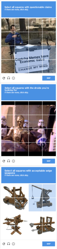 """Click, Memes, and Http: Select all squares with questionable claims  If there are none, click skip.  Captcha Memes have  Economic value  CHANGE MY MIND  SKIP  Select all squares with the droids you're  looking for  If there are none, click skip.  SKIP  Select all squares with acceptable seige  weapons  If there are none, click skip.  SKIP <p>After seeing a slight uptick in Captcha memes, I made these. Is the market ready? via /r/MemeEconomy <a href=""""http://ift.tt/2IrLsVq"""">http://ift.tt/2IrLsVq</a></p>"""