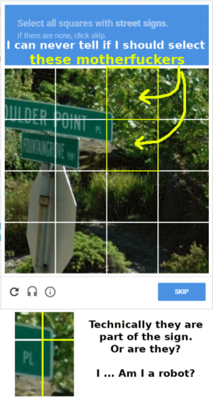 me⛔irl: Select all squares with street signs.  If there are none, click skip  I can never tell if I should select  these motherfuckers  SKIP  Technically they are  part of the sign.  Or are they?  PL  I  Am I a robot? me⛔irl