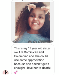Cute, Love, and Memes: SELECT MULTIPL  This is my 11 year old sister  we Are Dominican and  Colombian and she could  use some appreciation  because she doesn't get it  enough! I love her to death! So cute! Love the hair and the smile! - Nainz