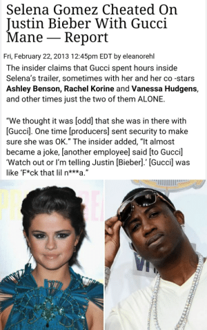 "Being Alone, Gucci, and Gucci Mane: Selena Gomez Cheated On  Justin Bieber With Gucci  Mane - Report  Fri, February 22, 2013 12:45pm EDT by eleanorehl   The insider claims that Gucci spent hours inside  Selena's trailer, sometimes with her and her co -stars  Ashley Benson, Rachel Korine and Vanessa Hudgens,  and other times just the two of them ALONE  We thought it was [odd] that she was in there with  [Gucci]. One time [producers] sent security to make  sure she was OK."" The insider added, ""lt almost  became a joke, lanother employee] said [to Gucci  'Watch out or I'm telling Justin [Bieber].' [Gucci] was  like 'F*ck that lil n***a."""