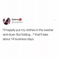 Clothes, Business, and Selena: Selena  @LenaPerx  I'll happily put my clothes in the washer  and dryer. But folding...? that'll take  about 14 business days. folding and putting stuff away... takes too long, couldn't be me