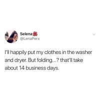 Clothes, Dank, and Business: Selena  @LenaPerx  I'll happily put my clothes in the washer  and dryer. But folding...? that'll take  about 14 business days.