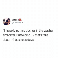 Clothes, Business, and Selena: Selena  @LenaPerx  I'll happily put my clothes in the washer  and dryer. But folding...? that'l take  about 14 business days Its not that difficult, is it?