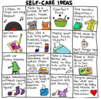 "Fresh, Funny, and Memes: SELF-CARE IDEAS  Listen to K to a  that one song friend pet Fold laund  Kepeat  (Repitition t  Productivity  COLm  ood  (wait, those  髻宜  write  or draw Kid. Silly putty bed. Fresh the fireplace.  Play like axe your Drink cocsa by  bubbles, Legos, sheets!  cartoon S  colorirg.  Dont forget the  marshmatlous  Look up  funny memes·Iwatch their |soak in the  Compliment . |Take a Shower/ Read a beok.  Smeone and Better yet, Bons Points  face liaht up. tub with  İfit has  pictures  magazine-04  Nice  Have a goBy Yourself a Forgive yoursef  cRy  moke some  without carshart. Usheust because. couldn't do today,  whether it's %pensive  aood  wnat You  and resolve to  try again  tomrrous  tiSues.  E5  motrou <p>Self-care is so important. You can&rsquo;t pour from an empty cup via /r/wholesomememes <a href=""http://ift.tt/2Exxsdw"">http://ift.tt/2Exxsdw</a></p>"
