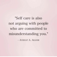 "Who, You, and People: Self care is also  not arguing with people  who are committed to  misunderstanding you.""  AYISHAT A. AKANBI"