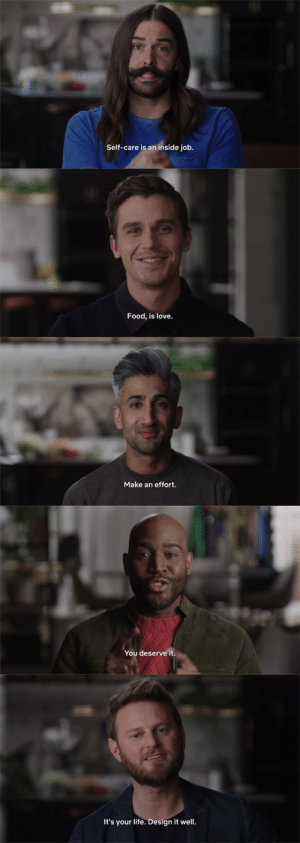 zot5:The contrast between Tan's mantra and the rest of the Fab 5's mantras is sending me.  jvn, antoni, karamo and bobby: you are so special, make sure you look after yourself, we love you and are so proud of you!!!!!!!!!tan: pleas,,, im begging u,,, try harder,,, you dont have to look so ugly,,, pleas,,,,: Self-care is an inside job.   Food, is love.   Make an effort.   You deserve it.   It's your life. Design it well. zot5:The contrast between Tan's mantra and the rest of the Fab 5's mantras is sending me.  jvn, antoni, karamo and bobby: you are so special, make sure you look after yourself, we love you and are so proud of you!!!!!!!!!tan: pleas,,, im begging u,,, try harder,,, you dont have to look so ugly,,, pleas,,,,