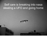 Stealing A: Self care is breaking into nasa  stealing a UFO and going home  ufo-the-truth-is-out-there.tumblr.com