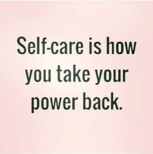 Power, Back, and How: Self-care is how  you take your  power back.