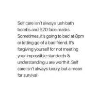 "Bad, Tumblr, and Blog: Self care isn't always lush bath  bombs and $20 face masks.  Sometimes, it's going to bed at 8pm  or letting go of a bad friend. It's  forgiving yourself for not meeting  your impossible standards &  understanding u are worth it. Self  care isn't always luxury, but a mean  for survival <p><a href=""http://awake-society.tumblr.com/post/173679698841"" class=""tumblr_blog"">awake-society</a>:</p><blockquote><p>🔹💠🔹</p></blockquote>"