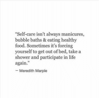 """Food, Life, and Shower: """"Self-care isn't always manicures,  bubble baths & eating healthy  food. Sometimes it's forcing  yourself to get out of bed, take a  shower and participate in life  again  - Meredith Marple  95"""