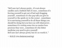 """All These Things: """"Self care isn't always pretty, it's not always  candles and a bathtub full of roses, sometimes it's  forcing yourself to get out of bed and dragging  yourself, sometimes it's the pep talk you give to  yourself or the quick cry in the corner. sometimes  it is convincing yourself to do all these things you  should be doing but you have no will whatsoever,  sometimes it's cutting some ties no matter how  precious they were, sometimes it's the bitter  medicine you need to give yourself  Self care isn't always pretty but it's so worth it.""""  Kriti.G (via sheisrecovering)"""