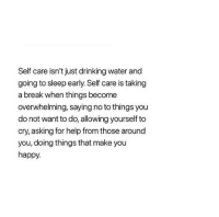 Drinking, Break, and Happy: Self care isn't just drinking water and  going to sleep early. Self care is taking  a break when things become  overwhelming, saying no to things you  do not want to do, allowing yourself to  cry, asking for help from those around  you, doing things that make you  happy.