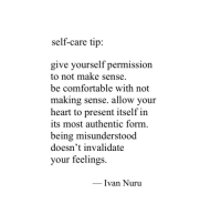 Comfortable, Heart, and Nuru: self-care tip:  give yourself permission  to not make sense  be comfortable with not  making sense, allow vour  heart to present itself in  its most authentic form  being misunderstood  doesn't invalidate  your feelings.  _ IVan Nuru