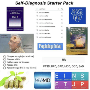 Self-Diagnosis Starter Pack! 😂: Self-Diagnosis Starter Pack  + do i have  MAYO  CLINIC  DIAGNOSTIC AND STATISTICAL  MANUAL OF  MENTAL DISORDERS  nETH EOITION  Q do i have anxiety  Q do i have adhd  DSM-5  Q do i have depression  Q do i have school today  Q do i have school tomorrow  Psychology 101  General Psychology  AMERICAN PSYCHIATRIC ASSOCIATION  Q do i have the flu  Rio Hondo College  Q do i have diabetes  Example of  a brain tumor  Q do i have adhd quiz  Psychology Today  Symptoms vary  based on  tumor location  Psychology in Everyday Life, Third Edition  David G. Myers Nathan DeWall  Disagree strongly (not at all me)  Disagree a little  Neither agree nor disagree  Bio  Agree a little  PTSD, BPD, GAD, MDD, OCD, SAD  Agree strongly (this is very like me)  EINS  WebMD  SENSING  EXTROVERSION INTROVERSION  INTUITION  FT J P  FEELING  THINKING  JUDGING  PERCEIVING Self-Diagnosis Starter Pack! 😂