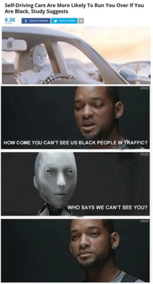 How come you can't see us? by WasntAtPax MORE MEMES: Self-Driving Cars Are More Likely To Run You Over If You  Are Black, Study Suggests  8.3K  SHARES  f share on Facebook  Share on Twitter+  HOW COME YOU CAN'T SEE US BLACK PEOPLE IN TRAFFIC?  MVC  WHO SAYS WE CAN'T SEE YOU?  MV How come you can't see us? by WasntAtPax MORE MEMES