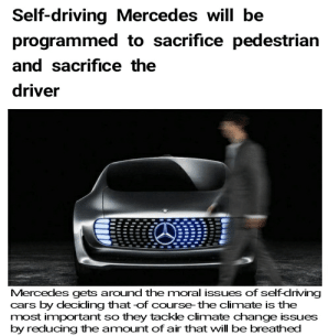 Mercedes was questioned about their moral integrity so they built up a new concept :: Self-driving Mercedes will be  programmed to sacrifice pedestrian  and sacrifice the  driver  Mercedes gets around the moral issues of self-driving  cars by deciding that of course-the climate is the  most important so they tackle climate change issues  by reducing the amount of air that will be breathed Mercedes was questioned about their moral integrity so they built up a new concept :