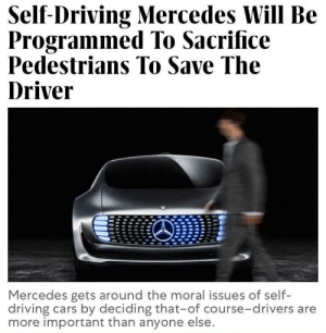 What is morality we are here to make money baby.: Self-Driving Mercedes Will Be  Programmed To Sacrifice  Pedestrians To Save The  Driver  Mercedes gets around the moral issues of self-  driving cars by deciding that-of course-drivers are  more important than anyone else. What is morality we are here to make money baby.