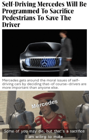 A small price to pay for salvation: Self-Driving Mercedes Will Be  Programmed To Sacrifice  Pedestrians To Save The  Driver  Mercedes gets around the moral issues of self-  driving cars by deciding that-of course-drivers are  more important than anyone else.  Mercedes  Some of you may die, but that's a sacrifice  I am willing to make A small price to pay for salvation