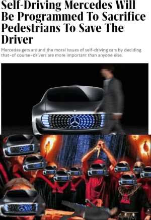 oh no oh no: Self-Driving Mercedes Will  Be Programmed To Sacrifice  Pedestrians To Save The  Driver  ICI  Mercedes gets around the moral issues of self-driving cars by deciding  that-of course-drivers are more important than anyone else. oh no oh no