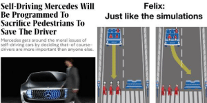 CloneBoy: Just like the-[gets hit by car]: Self-Driving Mercedes Will  Be Programmed To  Sacrifice Pedestrians To  Save The Driver  Felix:  Just like the simulations  Mercedes gets around the moral issues of  self-driving cars by deciding that-of course-  drivers are more important than anyone else. CloneBoy: Just like the-[gets hit by car]