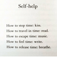 """Memes, Kiss, and Travel: Self-help  How to stop time: kiss.  How to travel in time: read  How to escape time: music.  How to feel time: write.  How to release time: breathe. Let the fire burn... Don't be afraid of the burning you feel inside your heart, What do you think creates your being, Fire began your start... Passion and fire keeps life turning, multiplied energy keeps us alive, If it wasn't for creations yearning, The life would have died inside, Without a burning ball of gas you and I would surely not survive, Embody all that you feel, for the purpose of life, is life longing for itself, But a life without emotion, is a life devoid of wealth, Some repress their burning that they think they get, Mistaking it for rage and lack of self respect, Yet it is only life that we have right now and continue to protect, Nobody fights to look after death when all is gone and nothing left, """"Why are we here?""""... Is analysed, scrutinised and still we will dissect, Trying to explain our feelings, The vibrations quantified, by our connected vessels within our connected vessel and seen through our third eyes, Perceived by the overwhelming experience of what it is to be, Channel that passion for life and more to come, Realise every energy manifests our destiny, And everyday might be your last, Yet today you are still young, As right now is all we have... And we can't keep forever, for that is for the future, unborn, Accept the moment for what it is, embrace it for as you do you keep the fire alive, The same fire that is your own existence, The same infinite energy continues to provide, Even though we are mostly made of liquid, We are solidly woven into the fabric of a gas, as we inhale inspiration and exhale expectation, we realise that time has passed. chakabars"""