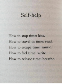 self help: Self-help  How to stop time: kiss.  How to travel in time: read  How to escape tim  How to feel time: write.  How to release time: breathe.  e: music.