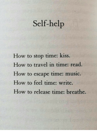 self help: Self-help  How to stop time: kiss.  How to travel in time: read  How to escape time: music.  How to feel time: write.  How to release time: breathe.
