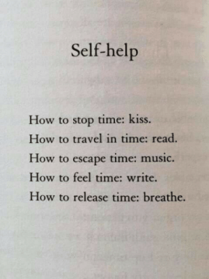 self help: Self-help  How to stop time: kiss  How to travel in time: read  How to escape time: music.  How to feel time: write  How to release time: breathe.