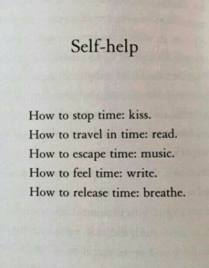 self help: Self-help  How to stop time: kiss.  How to travel in time: read.  How to escape time: music.  How to feel time: write.  How to release time: breathe.