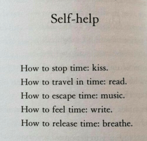 self help: Self-help  How to stop time: kiss.  How to travel in time: read.  low to escape time: music.  How to feel time: write.  How to release time: breathe.