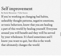 Bad, Work, and World: Self improvement  By Emily Maroutian Vybe Source  If you're working on changing bad habits,  unhealthy thought patterns, negative emotions,  or toxic behaviors, know that you are healing  a part of this world by healing yourself. Everyone  around you will benefit and they will be served  by your wholeness. It's hard sometimes and I  know you want to quit, but this is the work  that ultimately changes the world