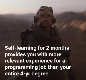 I have spoken.: Self-learning for 2 months  provides you with more  relevant experience for a  programming job than your  entire 4-yr degree I have spoken.