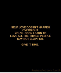 Love, Soon..., and Tumblr: SELF LOVE DOESN'T HAPPEN  OVERNIGHT  YOU'LL SOON LEARN TO  LOVE ALL THE THINGS PEOPLE  MAY NOT CLAP FOR.  GIVE IT TIME.  kushandwizdom.tumblr
