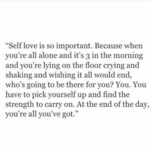 self love: Self love is so important. Because when  you're all alone and it's 3 in the morning  and you're lying on the floor crying and  shaking and wishing it all would end,  who's going to be there for you? You. You  have to pick yourself up and find the  strength to carry on. At the end of the day,  you're all you've got.""