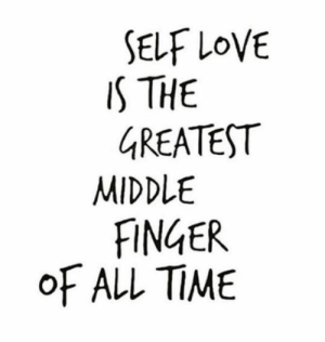 Love, Time, and All: SELF LOVE  IS THE  GREATEST  MIDDLE  FINGER  OF ALL TIME