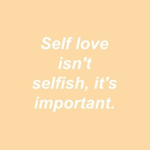 self love: Self love  isn 't  selfish, it's  important.