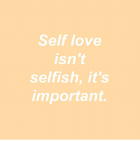 Love, Selfish, and Self Love: Self love  isn't  selfish, it's  important